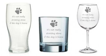 "Choice of Glass Type -""It's not Really Drinking Alone if The Dog is Home"" - Pint, Wine or Whisky"